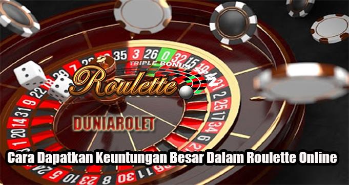 Cara Dapatkan Keuntungan Besar Dalam Roulette Online